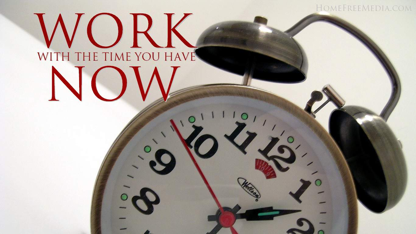 Time – Work with What You Have Now