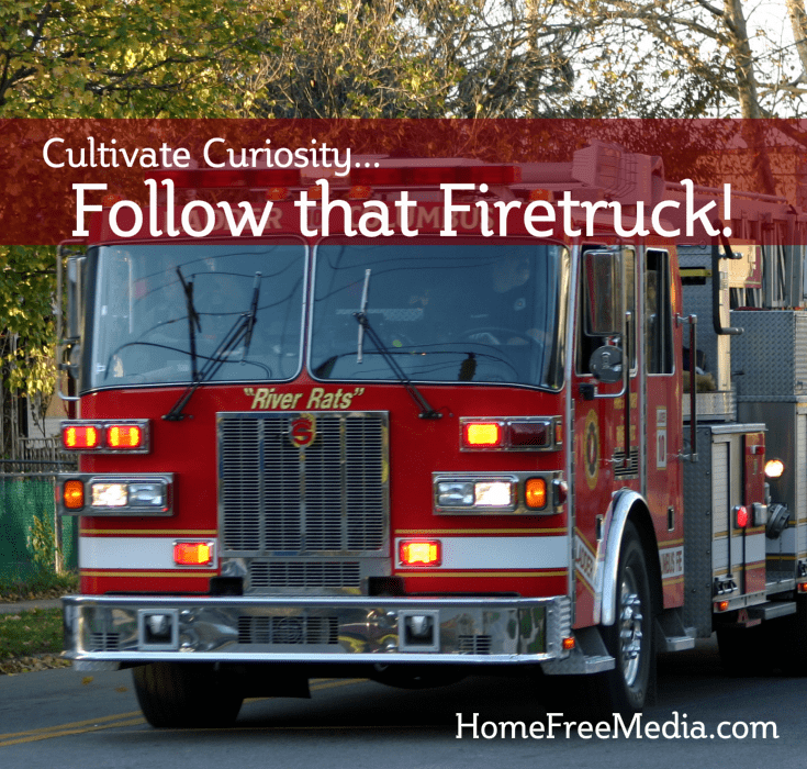 Cultivate Curiosity – Follow That Firetruck!