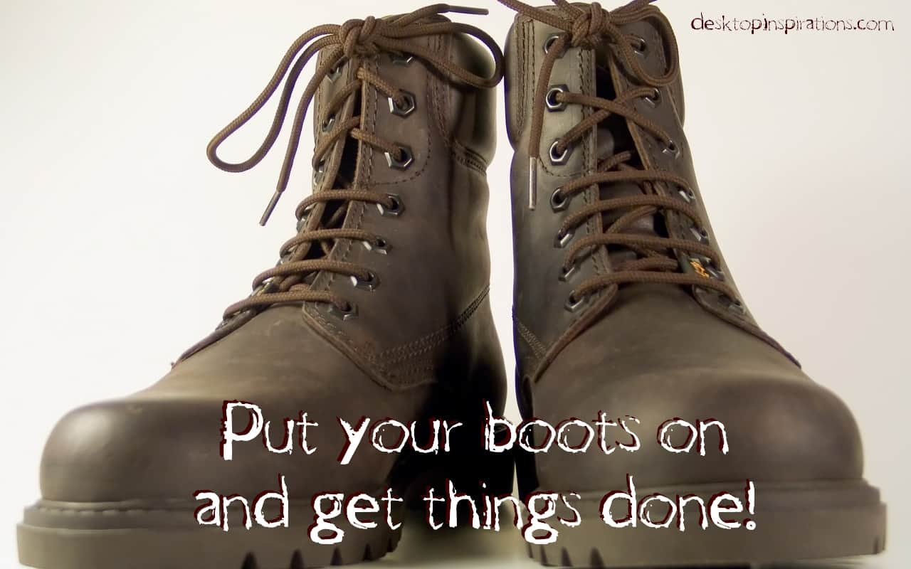 Put On Your Boots and Get Things Done!