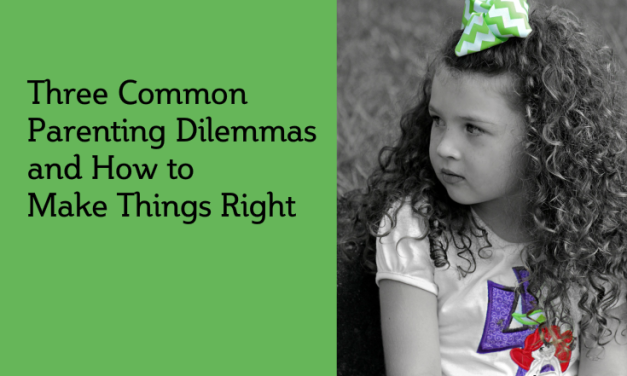 Three Common Parenting Dilemmas and How to Make Things Right